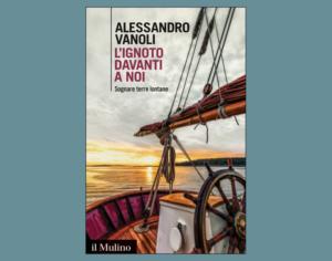 """""""L'ignoto davanti a noi. Sognare terre lontane"""" di Alessandro Vanoli"""